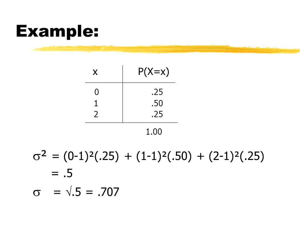 Example: xP(X=x) 0.25 1.50 2.25 1.00  ² = (0-1)²(.25) + (1-1)²(.50) + (2-1)²(.25) =.5  = .5 =.707