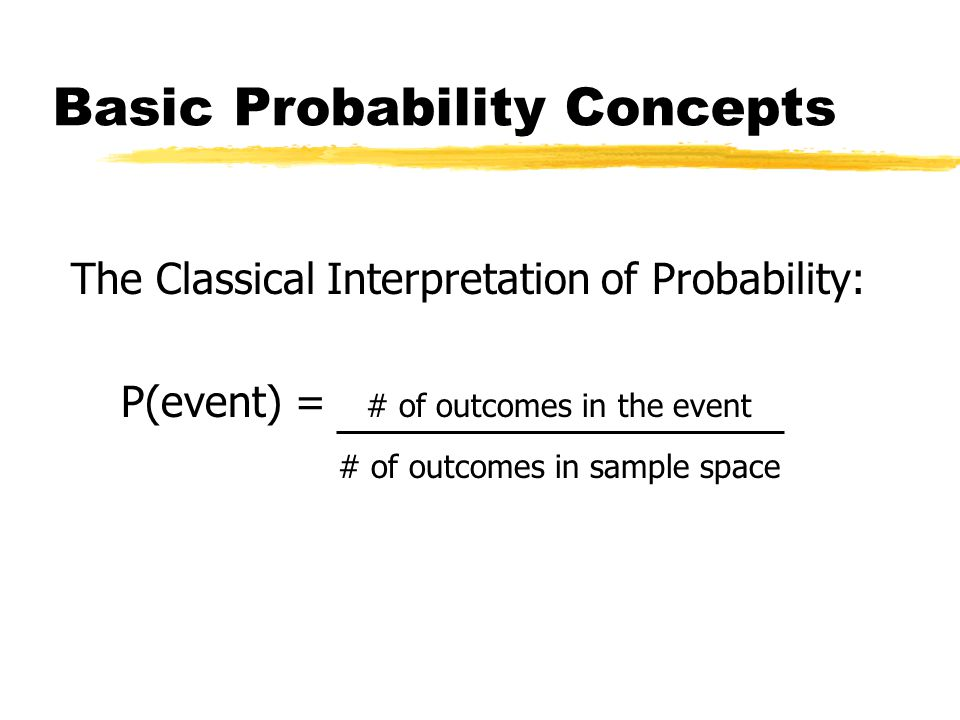 Basic Probability Concepts The Classical Interpretation of Probability: P(event) = # of outcomes in the event # of outcomes in sample space