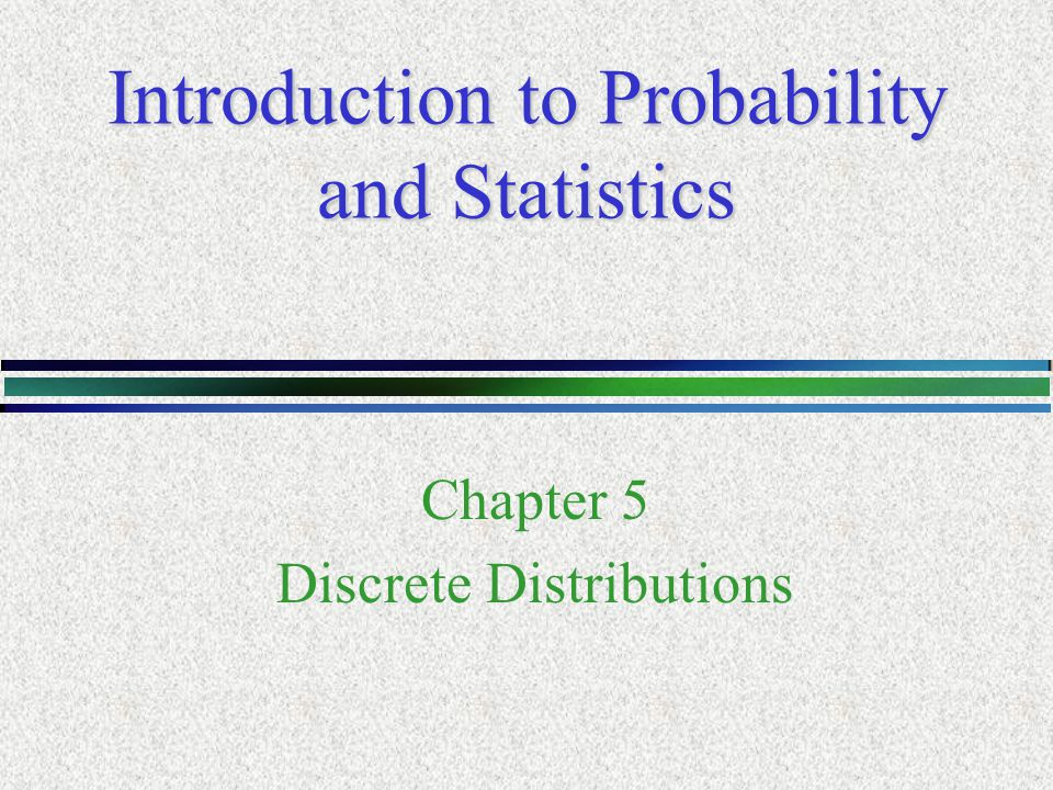 Introduction to Probability and Statistics Chapter 5 Discrete Distributions