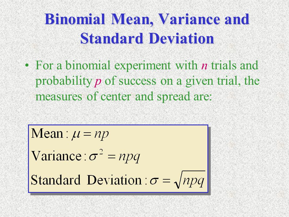 Binomial Mean, Variance and Standard Deviation For a binomial experiment with n trials and probability p of success on a given trial, the measures of