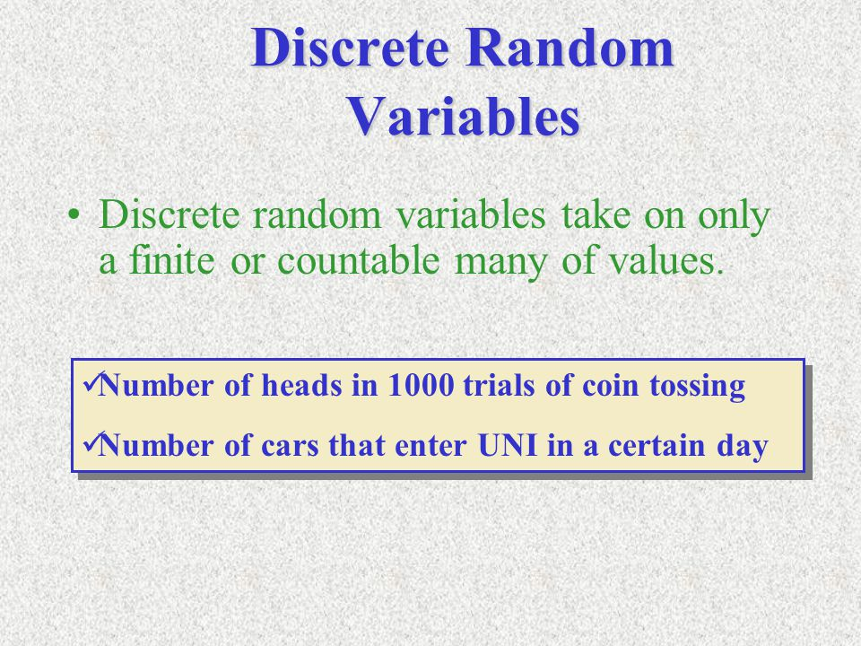 Discrete Random Variables Discrete random variables take on only a finite or countable many of values. Number of heads in 1000 trials of coin tossing