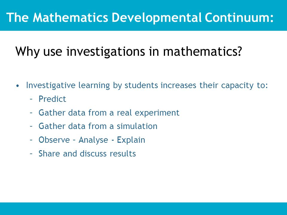 Investigative learning by students increases their capacity to: –Predict –Gather data from a real experiment –Gather data from a simulation –Observe – Analyse - Explain –Share and discuss results The Mathematics Developmental Continuum: Why use investigations in mathematics