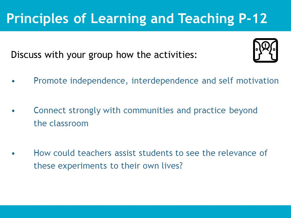 Discuss with your group how the activities: Promote independence, interdependence and self motivation Connect strongly with communities and practice beyond the classroom How could teachers assist students to see the relevance of these experiments to their own lives.