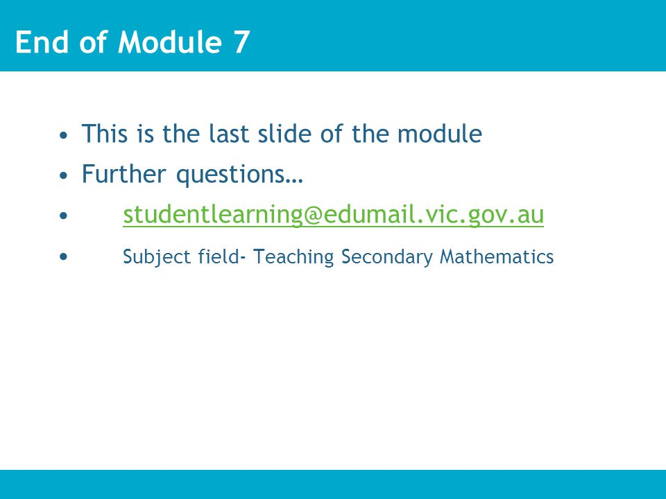 End of Module 7 This is the last slide of the module Further questions… studentlearning@edumail.vic.gov.au Subject field- Teaching Secondary Mathematics