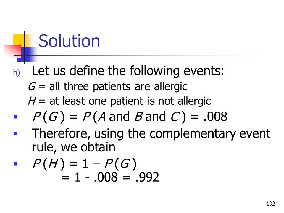 102 Solution b) Let us define the following events: G = all three patients are allergic H = at least one patient is not allergic  P (G ) = P (A and B