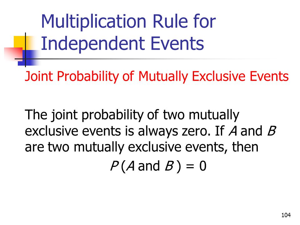 104 Multiplication Rule for Independent Events  Joint Probability of Mutually Exclusive Events  The joint probability of two mutually exclusive even