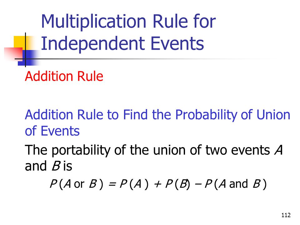 112 Multiplication Rule for Independent Events  Addition Rule  Addition Rule to Find the Probability of Union of Events  The portability of the uni