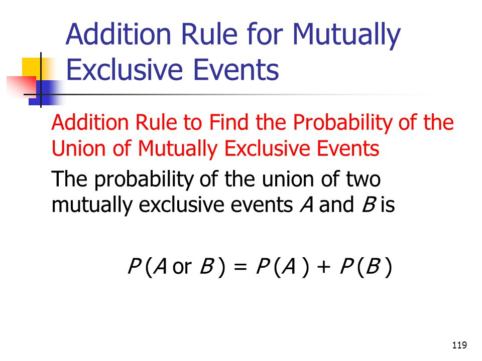 119 Addition Rule for Mutually Exclusive Events  Addition Rule to Find the Probability of the Union of Mutually Exclusive Events  The probability of