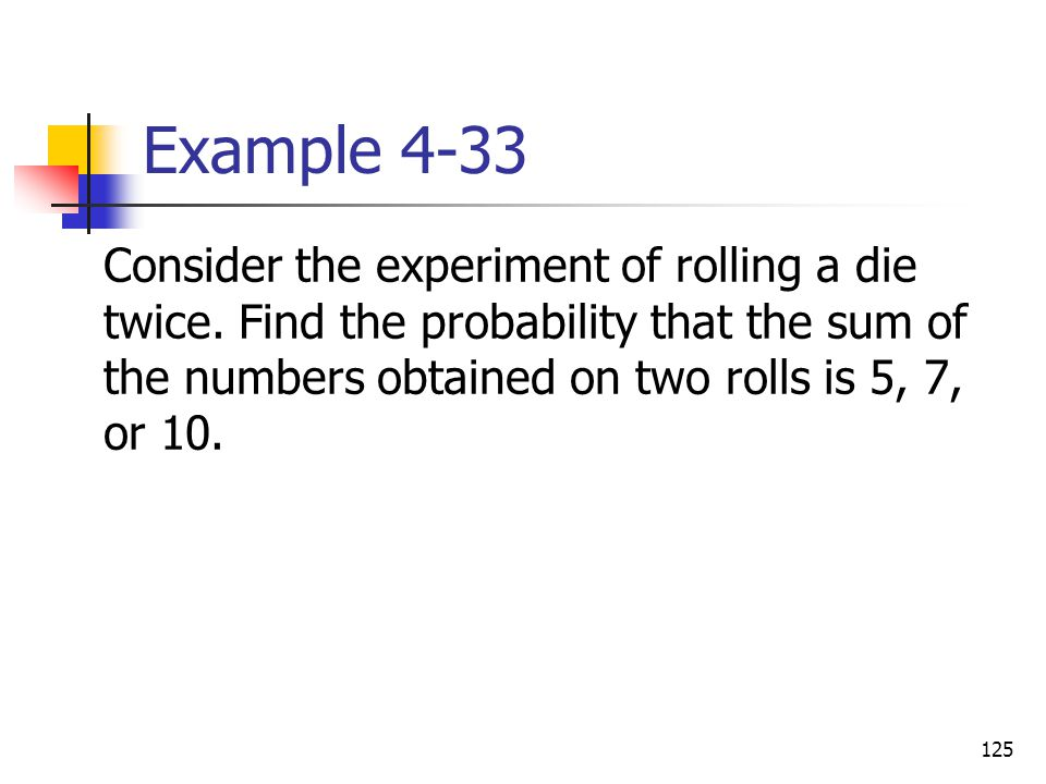 125 Example 4-33  Consider the experiment of rolling a die twice. Find the probability that the sum of the numbers obtained on two rolls is 5, 7, or
