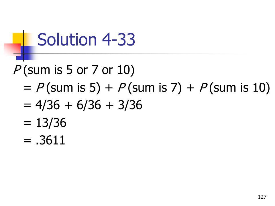 127 Solution 4-33 P (sum is 5 or 7 or 10) = P (sum is 5) + P (sum is 7) + P (sum is 10) = 4/36 + 6/36 + 3/36 = 13/36 =.3611