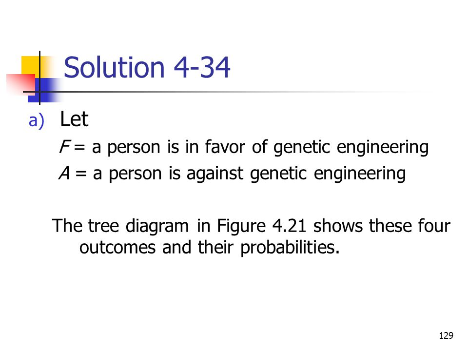 129 Solution 4-34 a) Let F = a person is in favor of genetic engineering A = a person is against genetic engineering The tree diagram in Figure 4.21 s