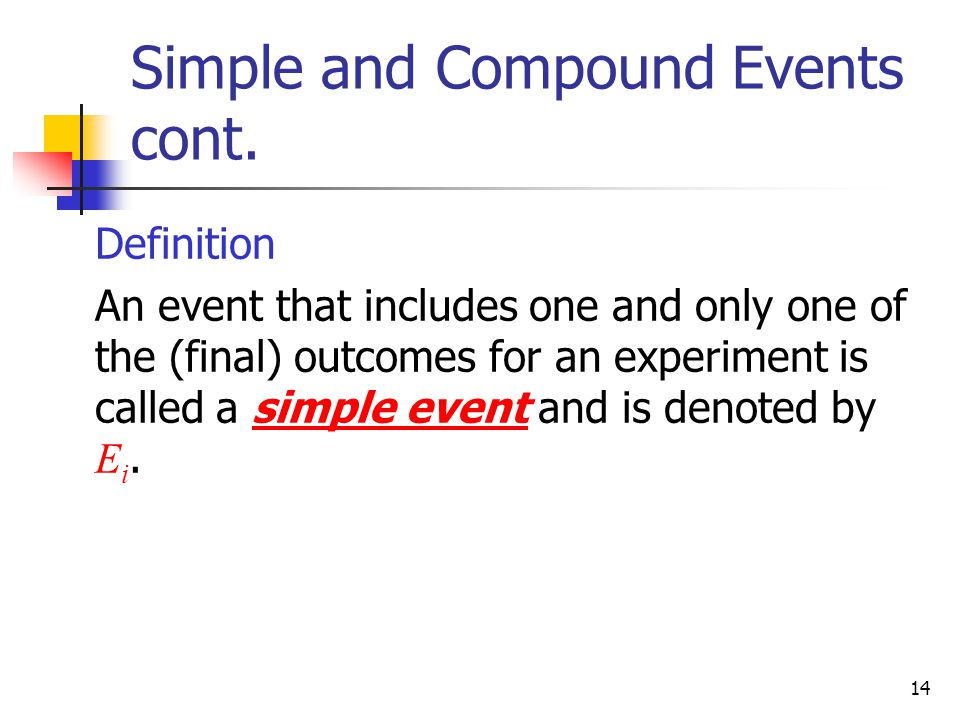 14 Simple and Compound Events cont.  Definition  An event that includes one and only one of the (final) outcomes for an experiment is called a simpl