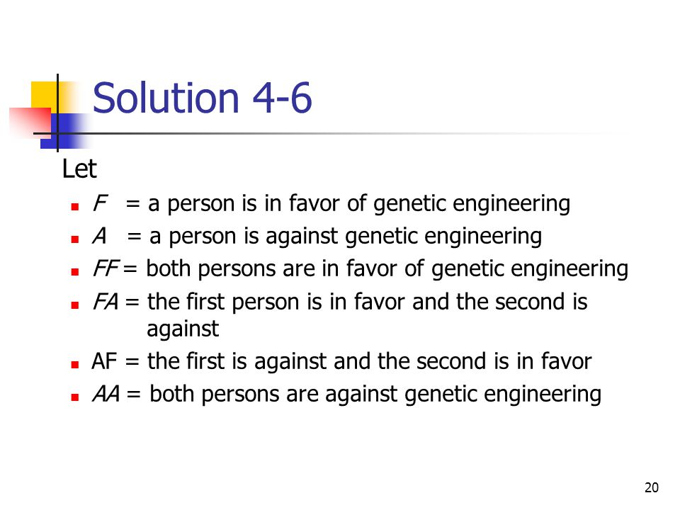 20 Solution 4-6  Let F = a person is in favor of genetic engineering A = a person is against genetic engineering FF = both persons are in favor of ge