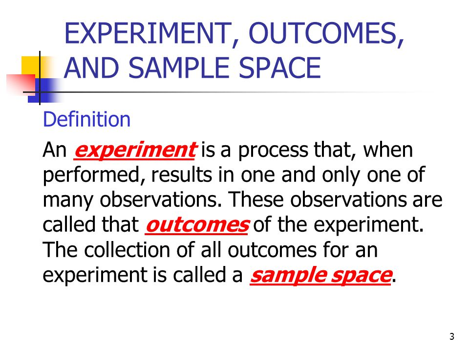 4 Table 4.1 Examples of Experiments, Outcomes, and Sample Spaces ExperimentOutcomesSample Space Toss a coin once Roll a die once Toss a coin twice Play lottery Take a test Select a student Head, Tail 1, 2, 3, 4, 5, 6 HH, HT, TH, TT Win, Lose Pass, Fail Male, Female S = {Head, Tail} S = {1, 2, 3, 4, 5, 6} S = {HH, HT, TH, TT} S = {Win, Lose} S = {Pass, Fail} S = {Male, Female}