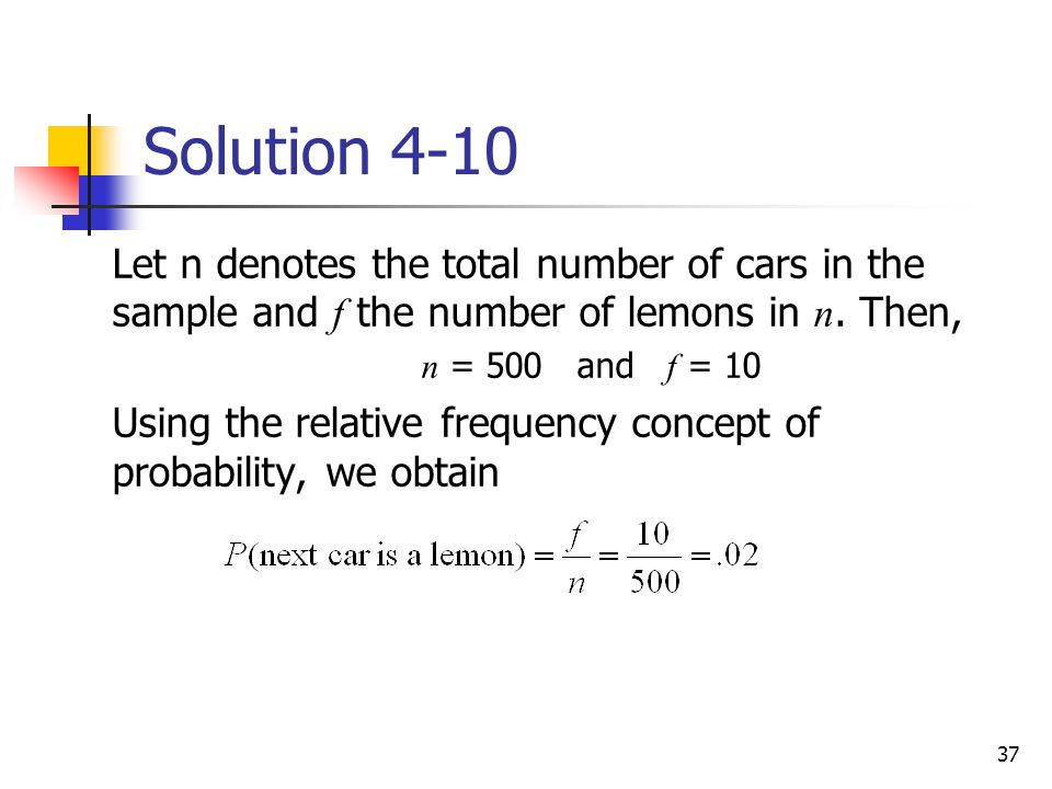 37 Solution 4-10  Let n denotes the total number of cars in the sample and f the number of lemons in n. Then,  n = 500 and f = 10  Using the relati