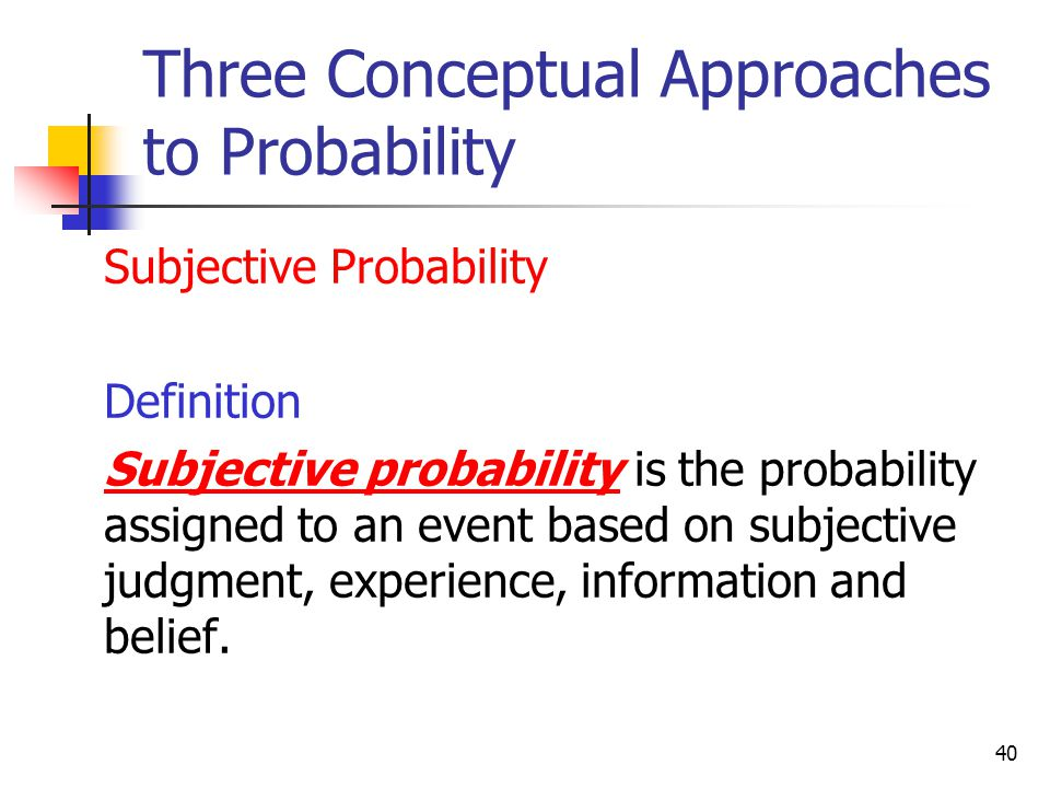 40 Three Conceptual Approaches to Probability  Subjective Probability  Definition  Subjective probability is the probability assigned to an event b