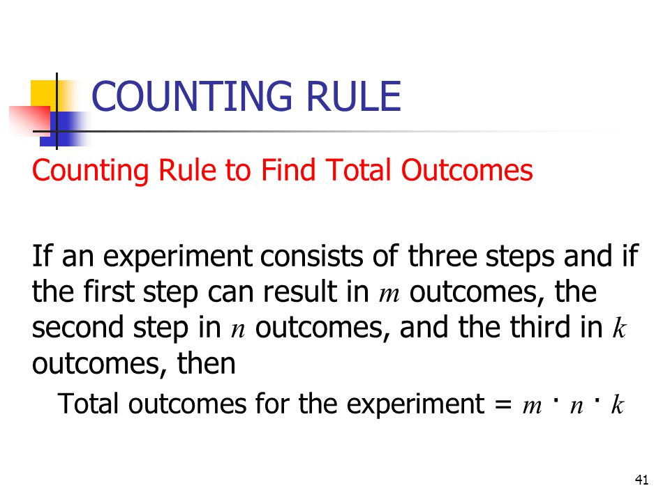 41 COUNTING RULE  Counting Rule to Find Total Outcomes  If an experiment consists of three steps and if the first step can result in m outcomes, the