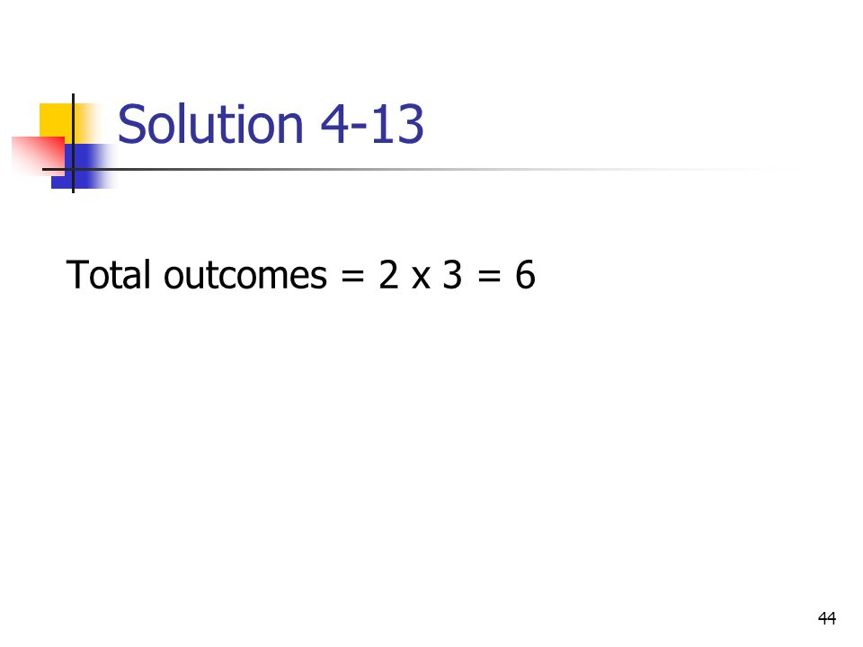 44 Solution 4-13 Total outcomes = 2 x 3 = 6