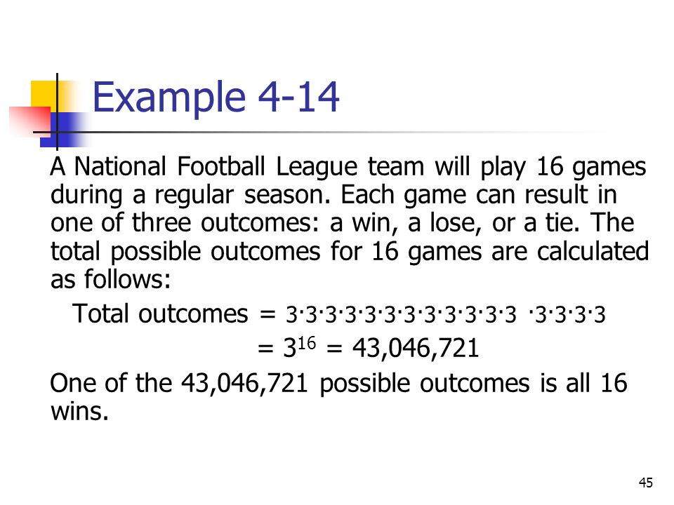 45 Example 4-14 A National Football League team will play 16 games during a regular season. Each game can result in one of three outcomes: a win, a lo
