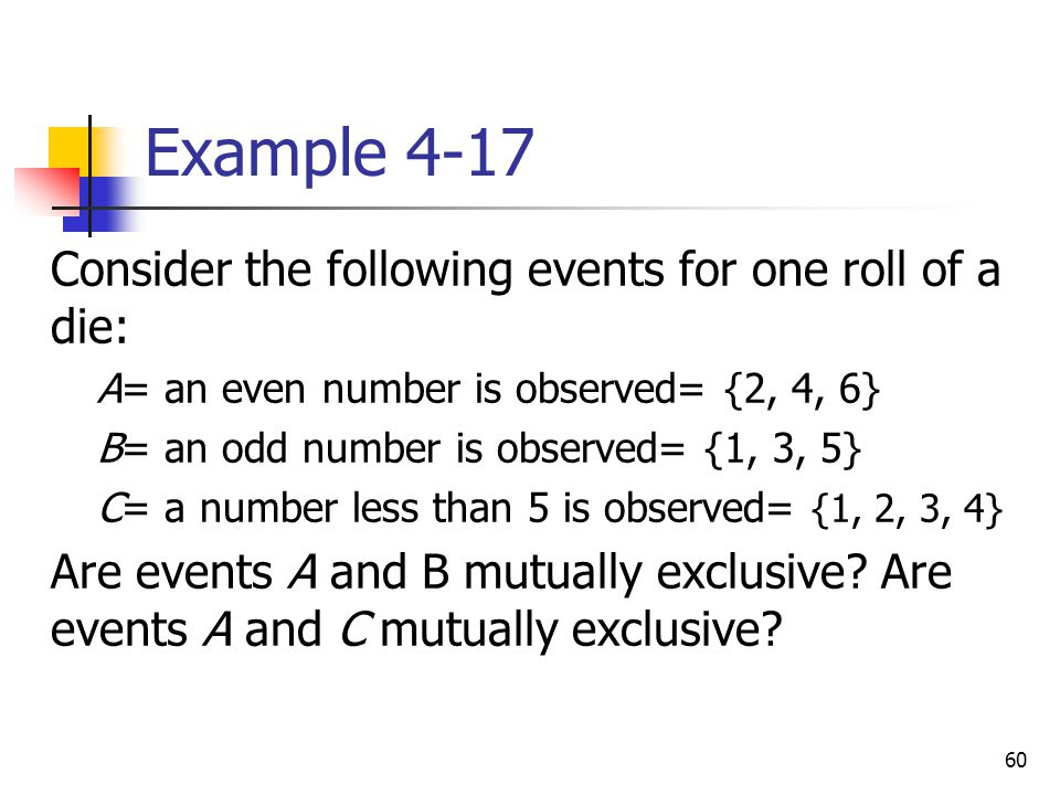 60 Example 4-17  Consider the following events for one roll of a die:  A= an even number is observed= {2, 4, 6}  B= an odd number is observed= {1,