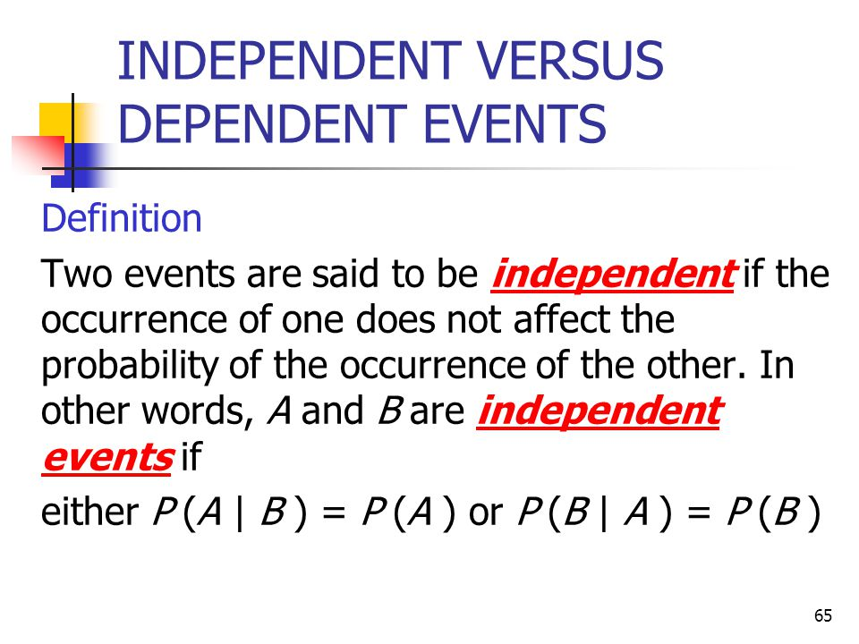 65 INDEPENDENT VERSUS DEPENDENT EVENTS  Definition  Two events are said to be independent if the occurrence of one does not affect the probability o
