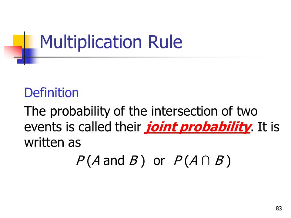 83 Multiplication Rule  Definition  The probability of the intersection of two events is called their joint probability. It is written as  P (A and