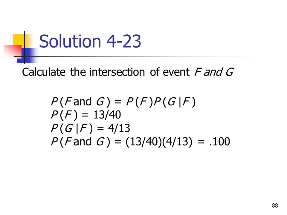 88 Solution 4-23 Calculate the intersection of event F and G P (F and G ) = P (F )P (G |F ) P (F ) = 13/40 P (G |F ) = 4/13 P (F and G ) = (13/40)(4/1