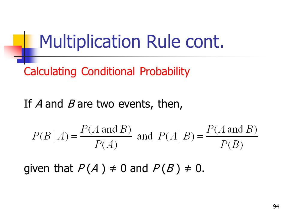 94 Multiplication Rule cont.  Calculating Conditional Probability  If A and B are two events, then,  given that P (A ) ≠ 0 and P (B ) ≠ 0.
