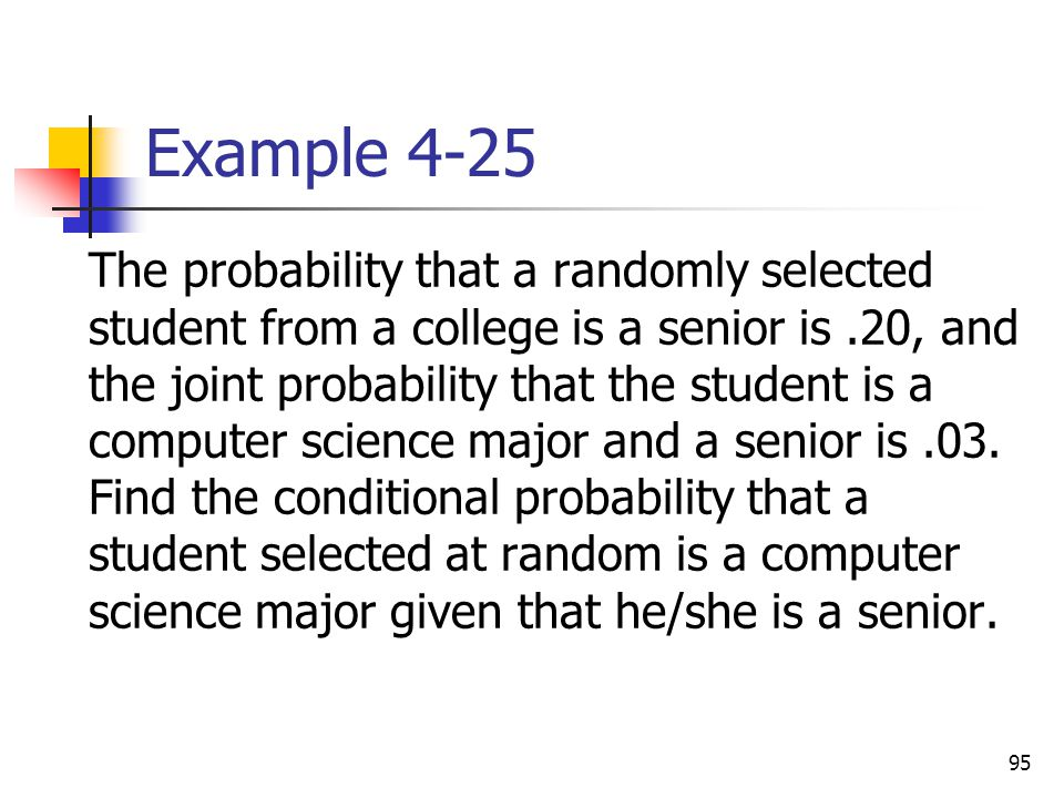95 Example 4-25  The probability that a randomly selected student from a college is a senior is.20, and the joint probability that the student is a c