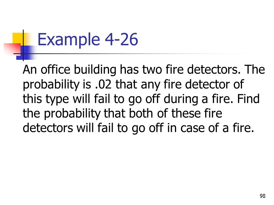 98 Example 4-26  An office building has two fire detectors. The probability is.02 that any fire detector of this type will fail to go off during a fi
