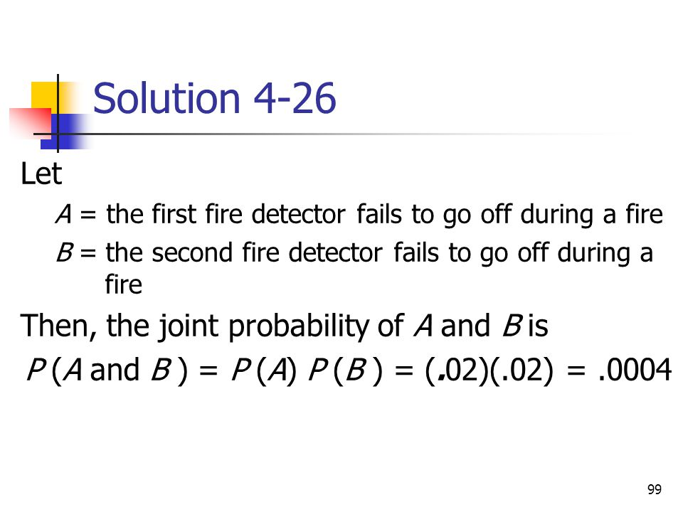 99 Solution 4-26 Let A = the first fire detector fails to go off during a fire B = the second fire detector fails to go off during a fire Then, the jo