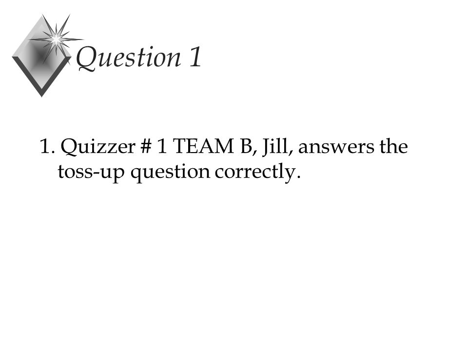 Question 1 1. Quizzer # 1 TEAM B, Jill, answers the toss-up question correctly.