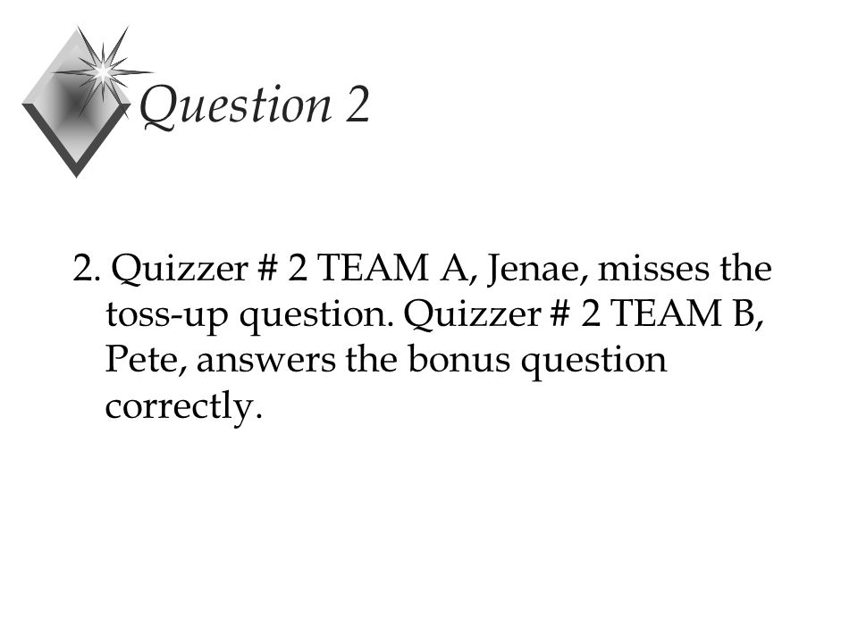 Question 2 2. Quizzer # 2 TEAM A, Jenae, misses the toss-up question.