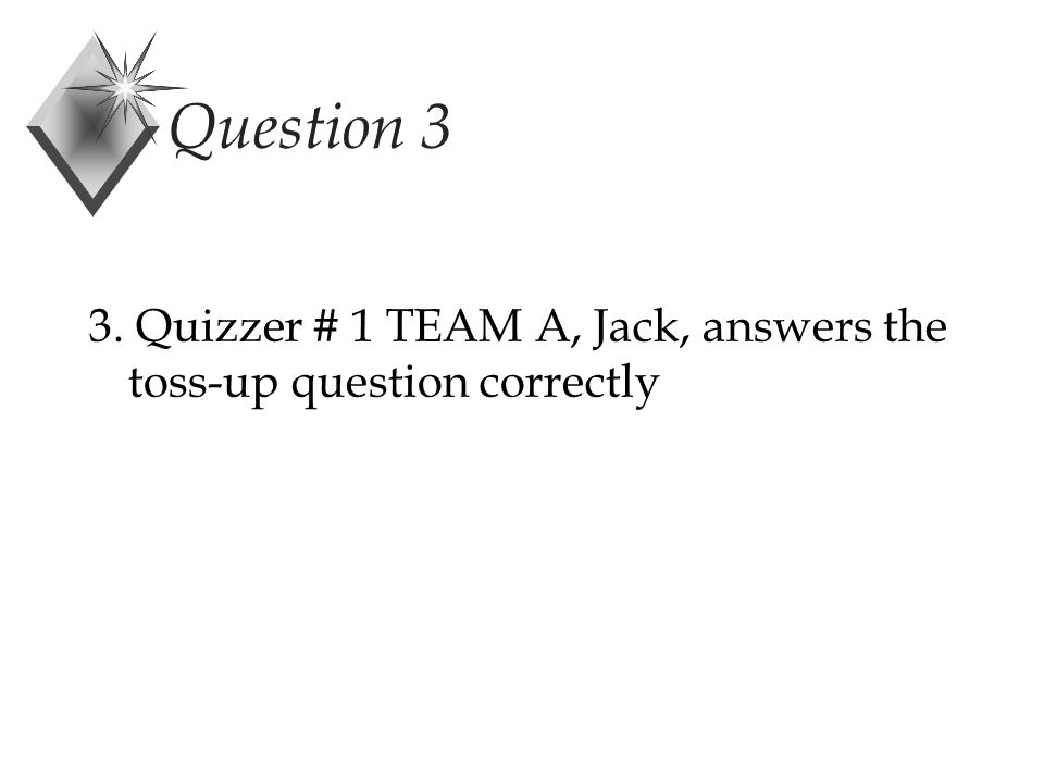 Question 3 3. Quizzer # 1 TEAM A, Jack, answers the toss-up question correctly
