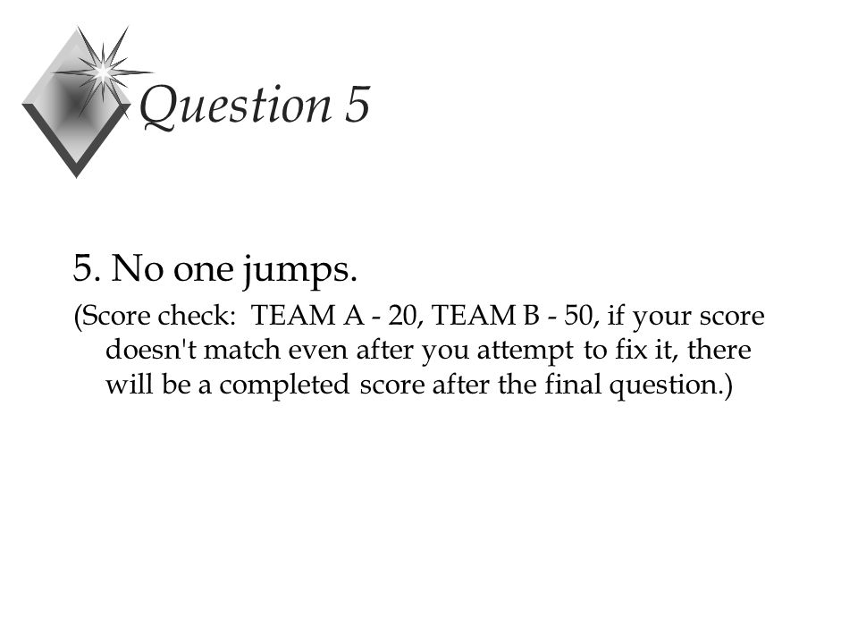 Question 5 5. No one jumps.