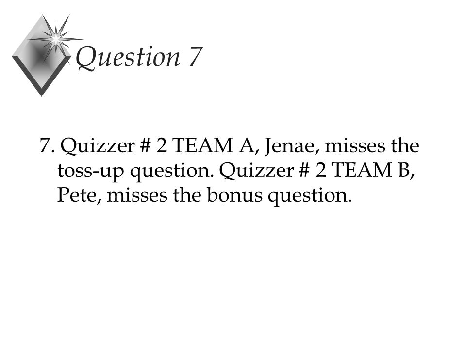 Question 7 7. Quizzer # 2 TEAM A, Jenae, misses the toss-up question.
