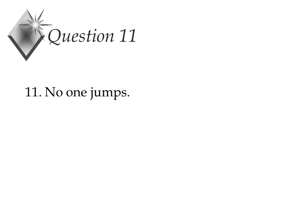 Question 11 11. No one jumps.