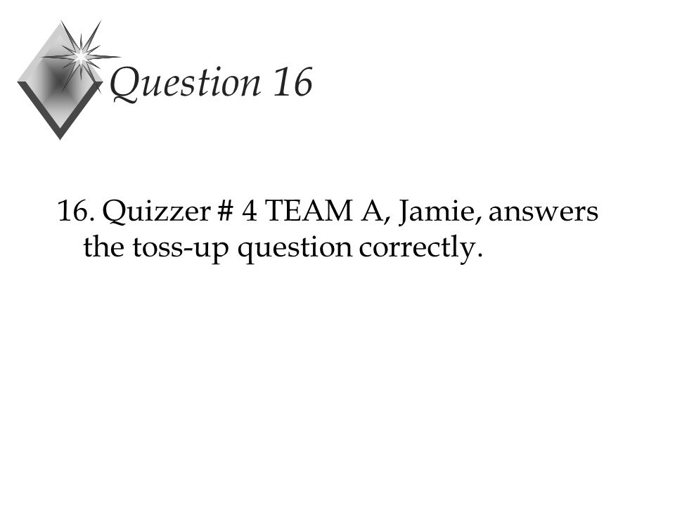 Question 16 16. Quizzer # 4 TEAM A, Jamie, answers the toss-up question correctly.
