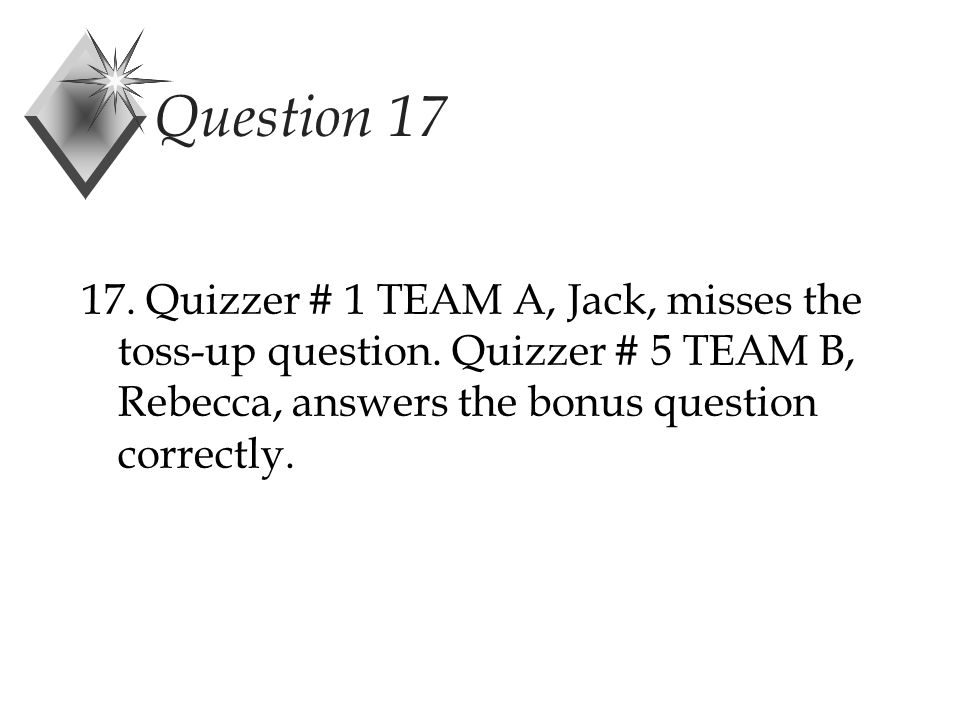 Question 17 17. Quizzer # 1 TEAM A, Jack, misses the toss-up question.