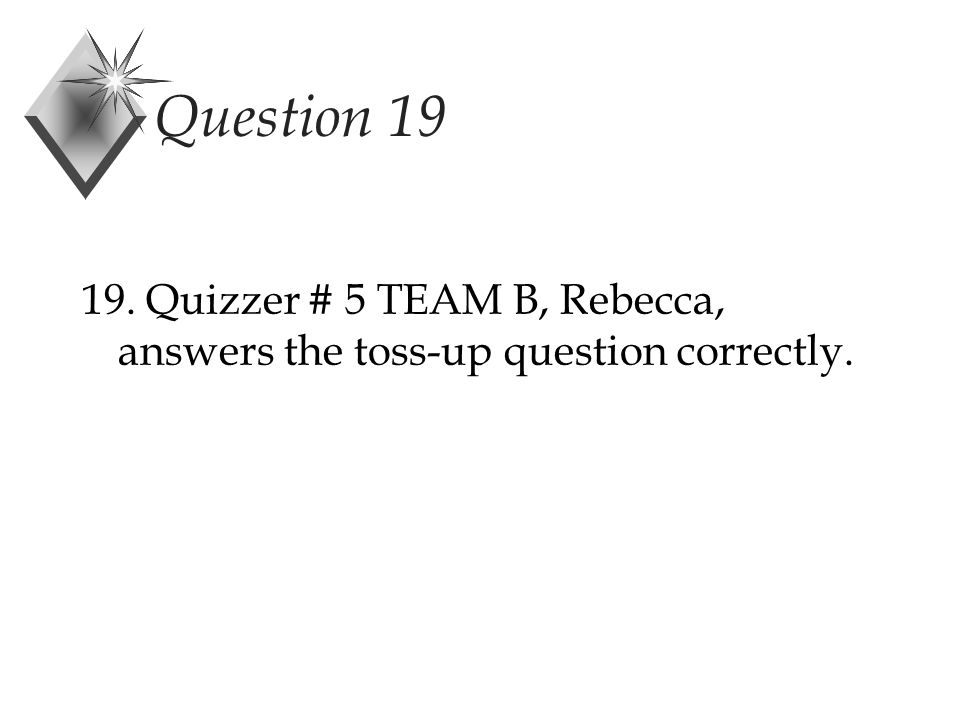 Question 19 19. Quizzer # 5 TEAM B, Rebecca, answers the toss-up question correctly.
