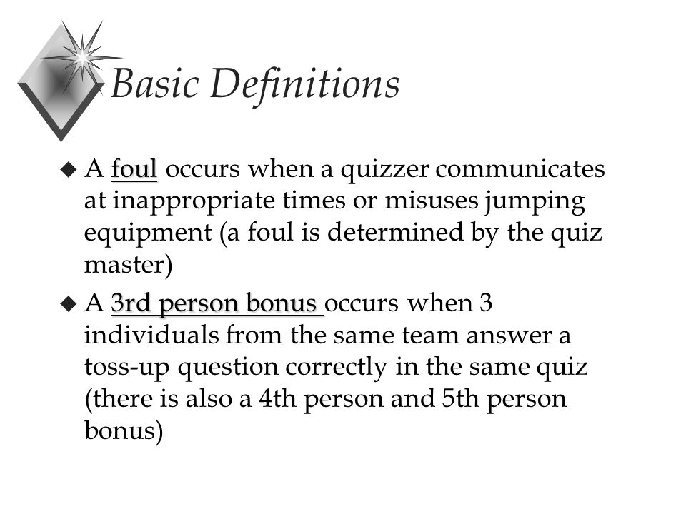 Basic Definitions foul u A foul occurs when a quizzer communicates at inappropriate times or misuses jumping equipment (a foul is determined by the quiz master) 3rd person bonus u A 3rd person bonus occurs when 3 individuals from the same team answer a toss-up question correctly in the same quiz (there is also a 4th person and 5th person bonus)