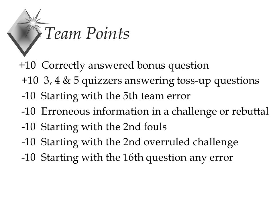 +10 Correctly answered bonus question +10 3, 4 & 5 quizzers answering toss-up questions -10 Starting with the 5th team error -10 Erroneous information in a challenge or rebuttal -10 Starting with the 2nd fouls -10 Starting with the 2nd overruled challenge -10 Starting with the 16th question any error Team Points
