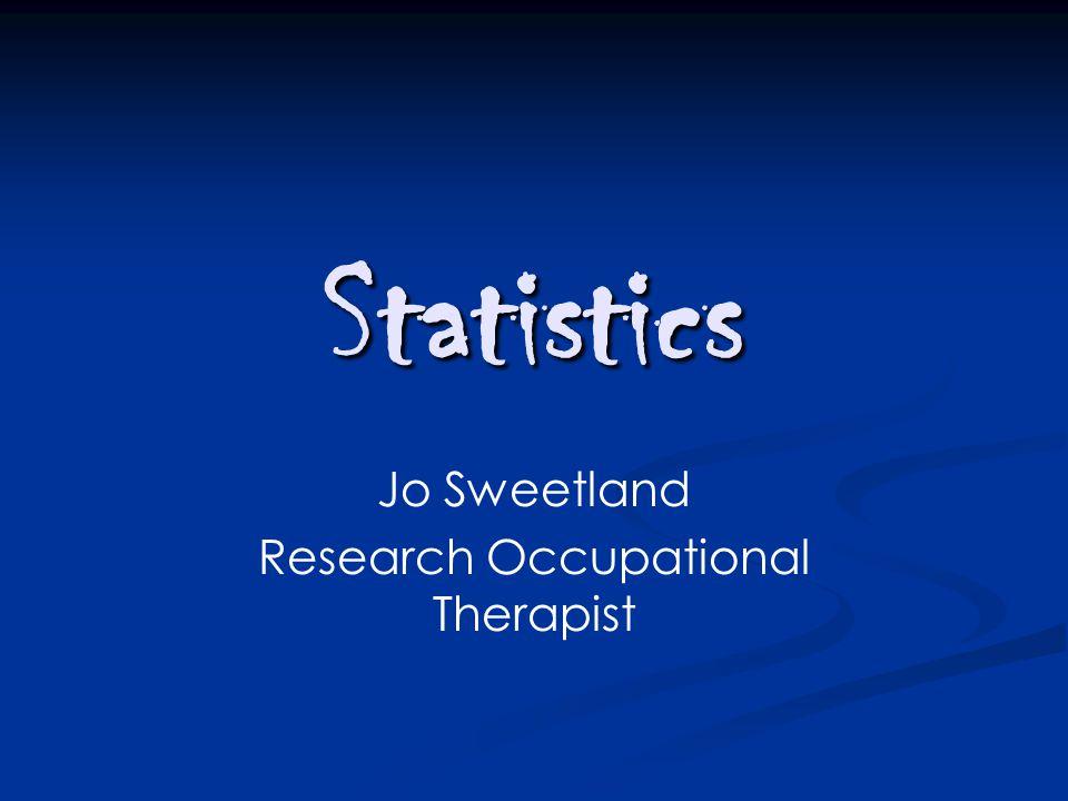 Statistics Jo Sweetland Research Occupational Therapist