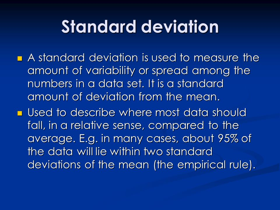 Standard deviation A standard deviation is used to measure the amount of variability or spread among the numbers in a data set. It is a standard amoun