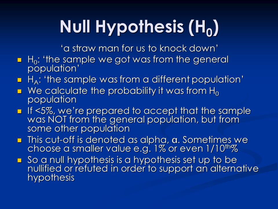 Null Hypothesis (H 0 ) 'a straw man for us to knock down' H 0 : 'the sample we got was from the general population' H 0 : 'the sample we got was from