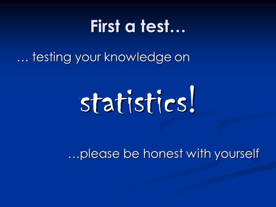 First a test… … testing your knowledge on statistics ! …please be honest with yourself