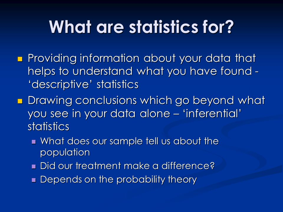 What are statistics for? Providing information about your data that helps to understand what you have found - 'descriptive' statistics Providing infor