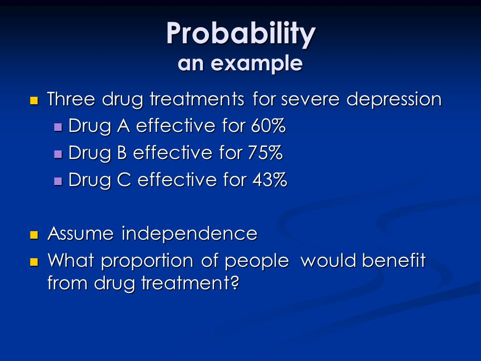 Probability an example Three drug treatments for severe depression Three drug treatments for severe depression Drug A effective for 60% Drug A effecti