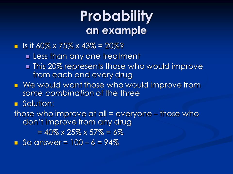 Probability an example Is it 60% x 75% x 43% = 20%? Is it 60% x 75% x 43% = 20%? Less than any one treatment Less than any one treatment This 20% repr