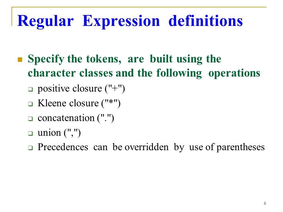 6 Regular Expression definitions Specify the tokens, are built using the character classes and the following operations  positive closure ( + )  Kleene closure ( * )  concatenation ( . )  union ( , )  Precedences can be overridden by use of parentheses